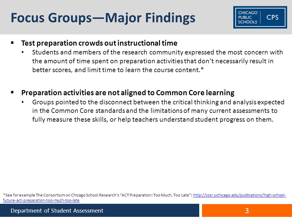 Focus Groups—Major Findings  Test preparation crowds out instructional time Students and members of the research community expressed the most concern with the amount of time spent on preparation activities that don't necessarily result in better scores, and limit time to learn the course content.*  Preparation activities are not aligned to Common Core learning Groups pointed to the disconnect between the critical thinking and analysis expected in the Common Core standards and the limitations of many current assessments to fully measure these skills, or help teachers understand student progress on them.