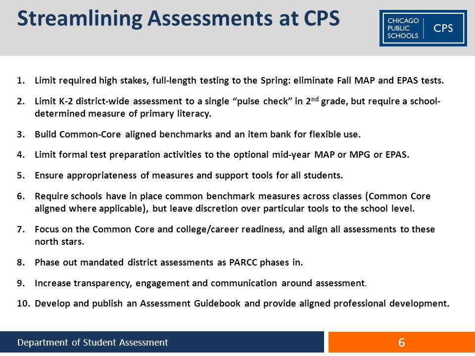 Streamlining Assessments at CPS 1.Limit required high stakes, full-length testing to the Spring: eliminate Fall MAP and EPAS tests.