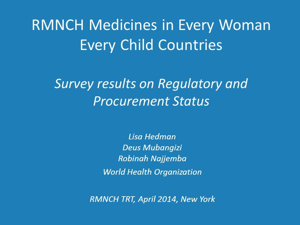 RMNCH Medicines in Every Woman Every Child Countries Survey results on Regulatory and Procurement Status Lisa Hedman Deus Mubangizi Robinah Najjemba World Health Organization RMNCH TRT, April 2014, New York