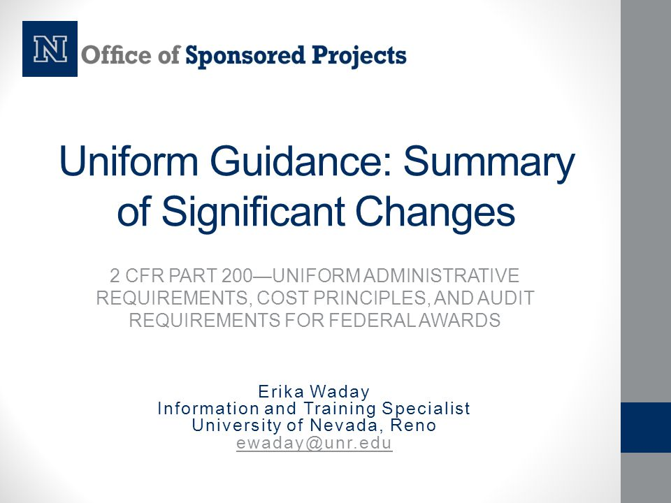Uniform Guidance: Summary of Significant Changes 2 CFR PART 200—UNIFORM ADMINISTRATIVE REQUIREMENTS, COST PRINCIPLES, AND AUDIT REQUIREMENTS FOR FEDER