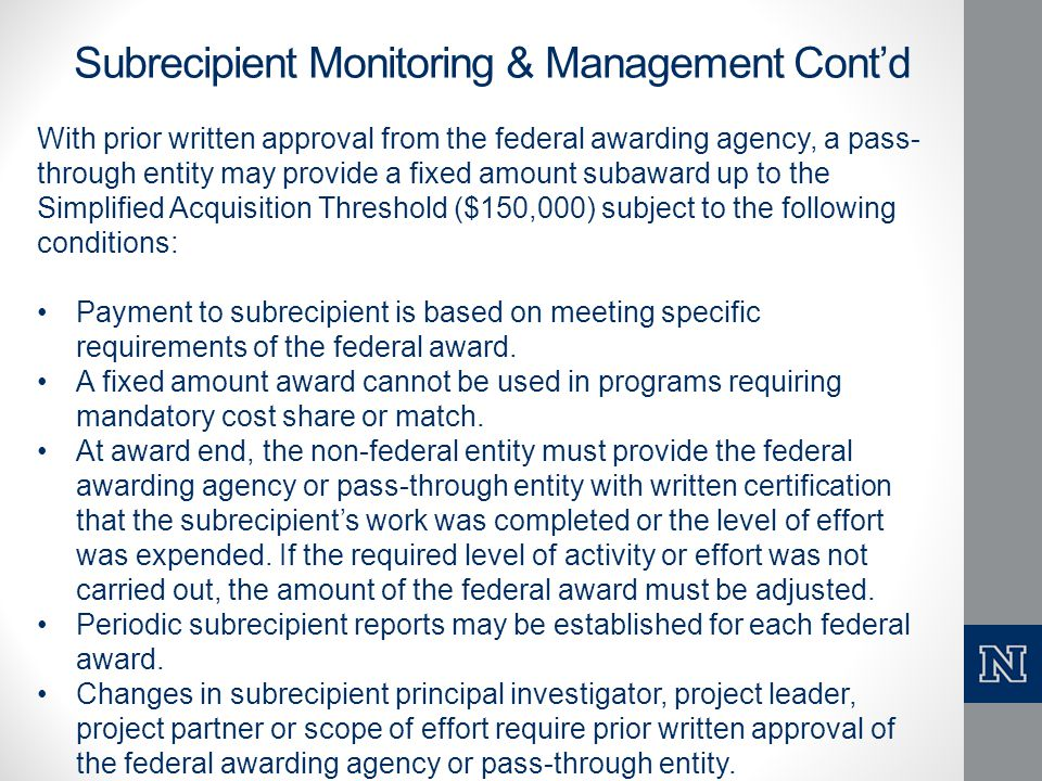Subrecipient Monitoring & Management Cont'd With prior written approval from the federal awarding agency, a pass- through entity may provide a fixed a