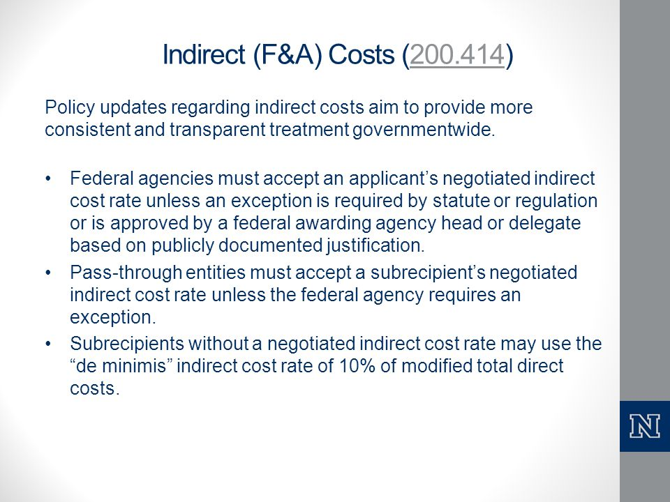 Indirect (F&A) Costs (200.414)200.414 Policy updates regarding indirect costs aim to provide more consistent and transparent treatment governmentwide.