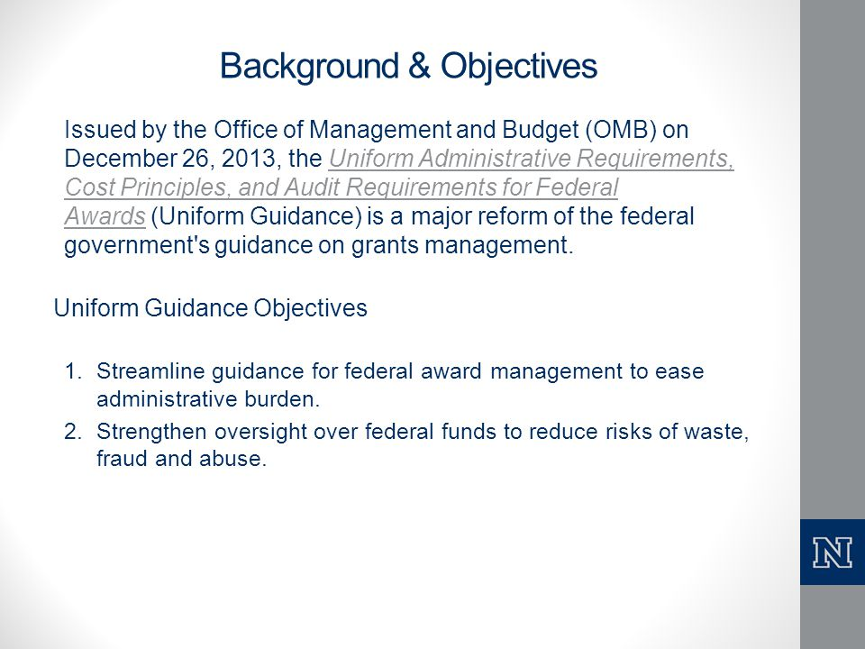 Background & Objectives Issued by the Office of Management and Budget (OMB) on December 26, 2013, the Uniform Administrative Requirements, Cost Princi
