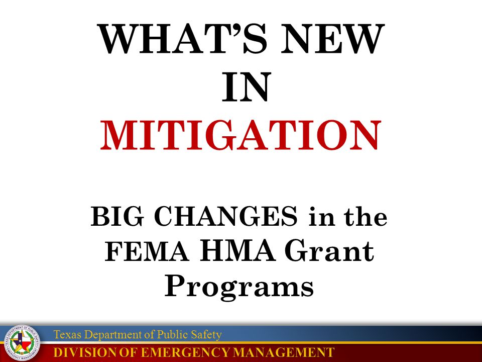 Texas Department of Public Safety WHAT'S NEW IN MITIGATION BIG CHANGES in the FEMA HMA Grant Programs