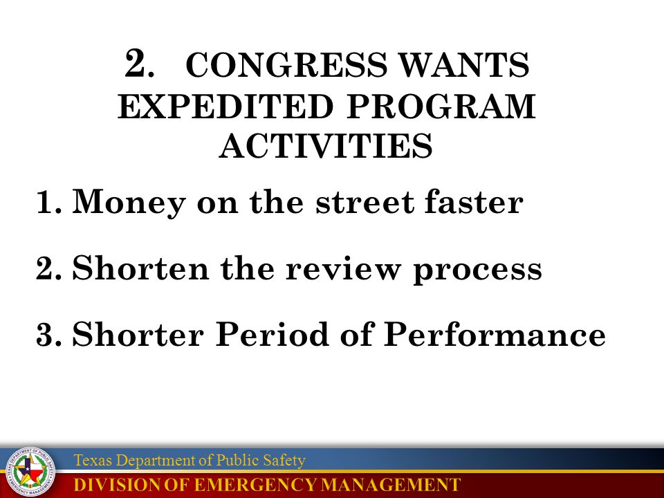 Texas Department of Public Safety 1.Money on the street faster 2.Shorten the review process 3.Shorter Period of Performance 2. CONGRESS WANTS EXPEDITE
