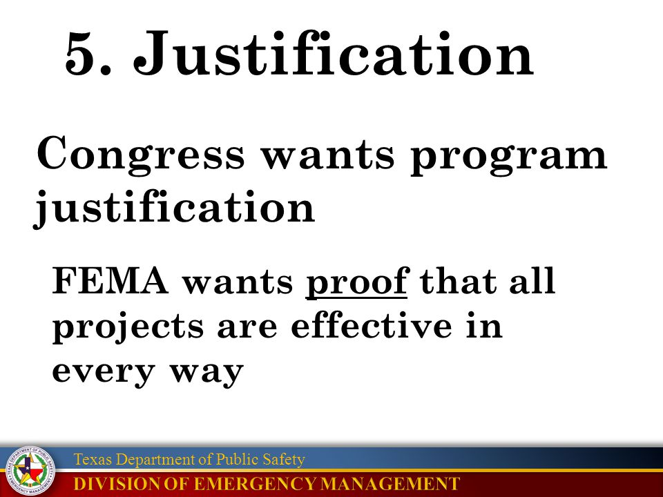 Texas Department of Public Safety 5. Justification FEMA wants proof that all projects are effective in every way Congress wants program justification