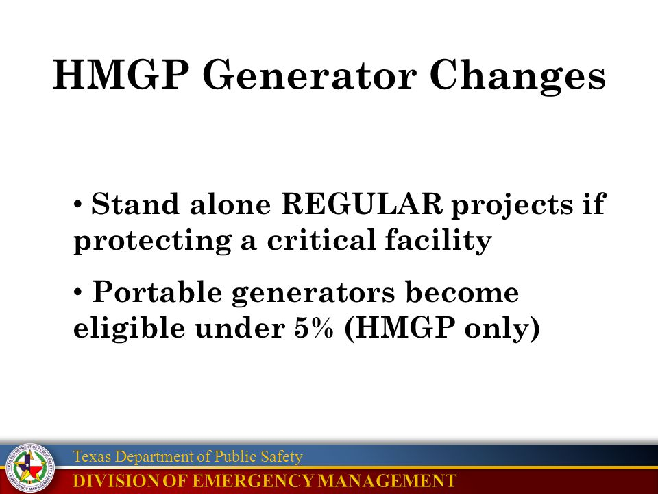 Texas Department of Public Safety HMGP Generator Changes Stand alone REGULAR projects if protecting a critical facility Portable generators become eli