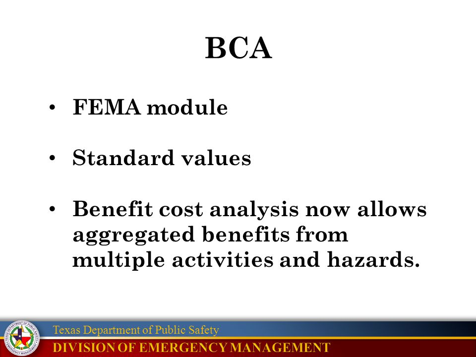 Texas Department of Public Safety BCA FEMA module Standard values Benefit cost analysis now allows aggregated benefits from multiple activities and ha