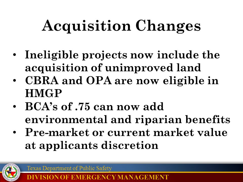 Texas Department of Public Safety Acquisition Changes Ineligible projects now include the acquisition of unimproved land CBRA and OPA are now eligible