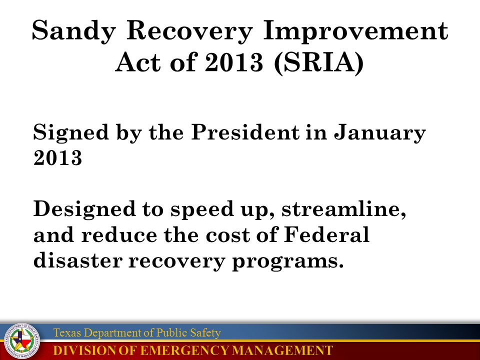 Texas Department of Public Safety Sandy Recovery Improvement Act of 2013 (SRIA) Signed by the President in January 2013 Designed to speed up, streamli