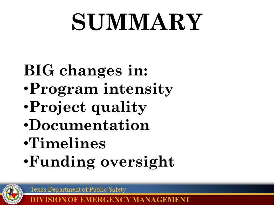 Texas Department of Public Safety SUMMARY BIG changes in: Program intensity Project quality Documentation Timelines Funding oversight