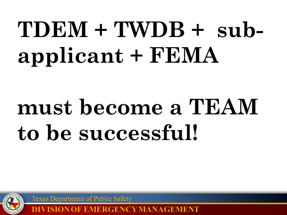 Texas Department of Public Safety TDEM + TWDB + sub- applicant + FEMA must become a TEAM to be successful!
