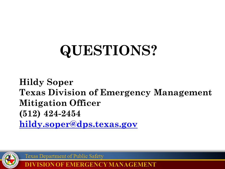 Texas Department of Public Safety QUESTIONS? Hildy Soper Texas Division of Emergency Management Mitigation Officer (512) 424-2454 hildy.soper@dps.texa