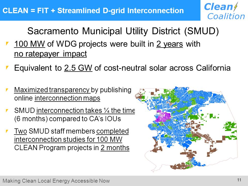 Making Clean Local Energy Accessible Now 11 Sacramento Municipal Utility District (SMUD) 100 MW of WDG projects were built in 2 years with no ratepayer impact Equivalent to 2.5 GW of cost-neutral solar across California Maximized transparency by publishing online interconnection maps SMUD interconnection takes ¼ the time (6 months) compared to CA's IOUs Two SMUD staff members completed interconnection studies for 100 MW CLEAN Program projects in 2 months CLEAN = FIT + Streamlined D-grid Interconnection