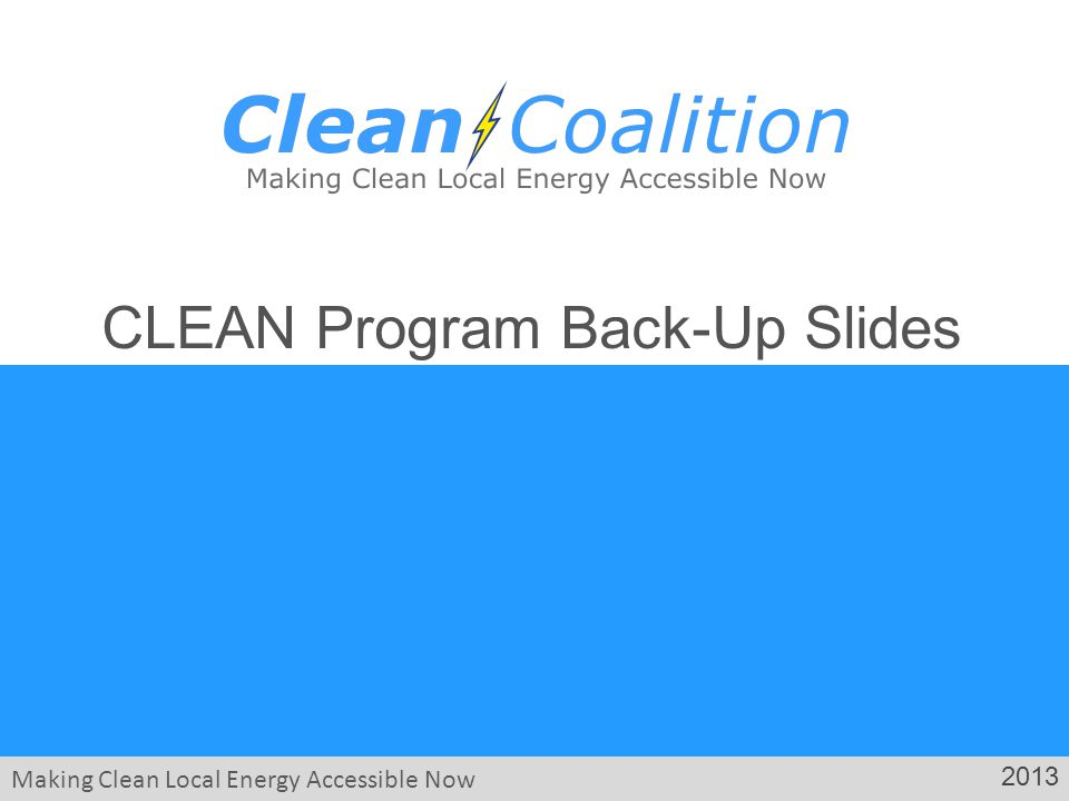 Making Clean Local Energy Accessible Now 2013 CLEAN Program Back-Up Slides