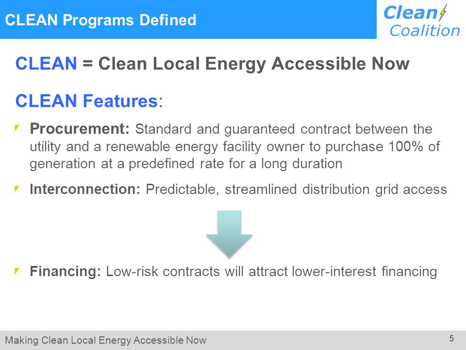Making Clean Local Energy Accessible Now 5 CLEAN Programs Defined CLEAN = Clean Local Energy Accessible Now CLEAN Features: Procurement: Standard and guaranteed contract between the utility and a renewable energy facility owner to purchase 100% of generation at a predefined rate for a long duration Interconnection: Predictable, streamlined distribution grid access Financing: Low-risk contracts will attract lower-interest financing