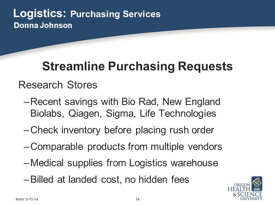 Logistics: Purchasing Services Streamline Purchasing Requests Research Stores –Recent savings with Bio Rad, New England Biolabs, Qiagen, Sigma, Life Technologies –Check inventory before placing rush order –Comparable products from multiple vendors –Medical supplies from Logistics warehouse –Billed at landed cost, no hidden fees Donna Johnson 14 RAIN: 5-15-14