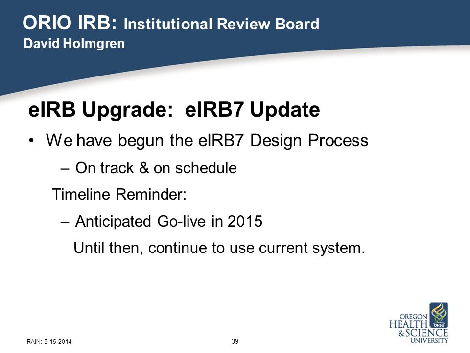 ORIO IRB: Institutional Review Board eIRB Upgrade: eIRB7 Update We have begun the eIRB7 Design Process –On track & on schedule Timeline Reminder: –Anticipated Go-live in 2015 Until then, continue to use current system.