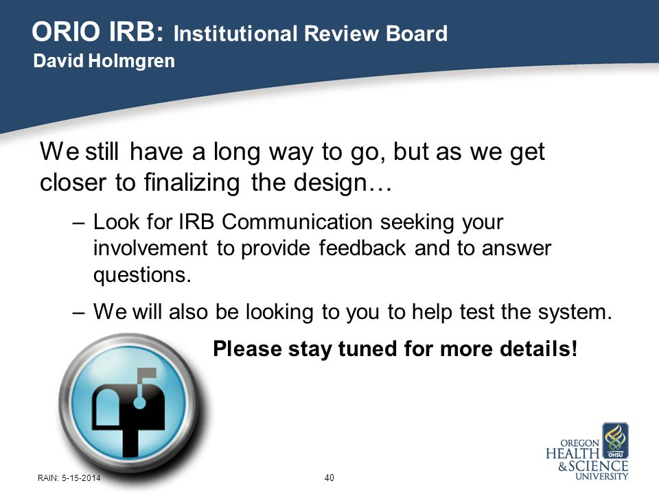 ORIO IRB: Institutional Review Board We still have a long way to go, but as we get closer to finalizing the design… –Look for IRB Communication seeking your involvement to provide feedback and to answer questions.