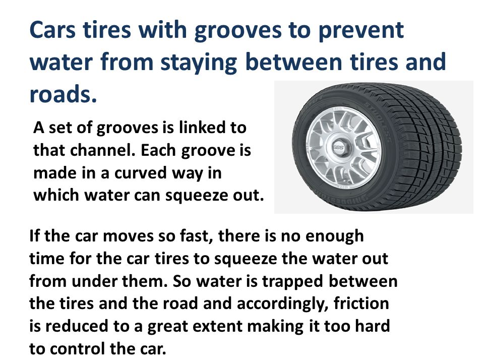Cars tires with grooves to prevent water from staying between tires and roads.
