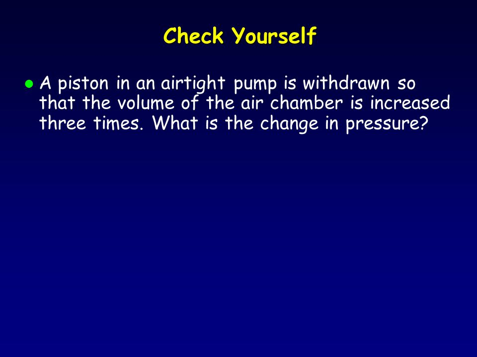 Check Yourself l A piston in an airtight pump is withdrawn so that the volume of the air chamber is increased three times.