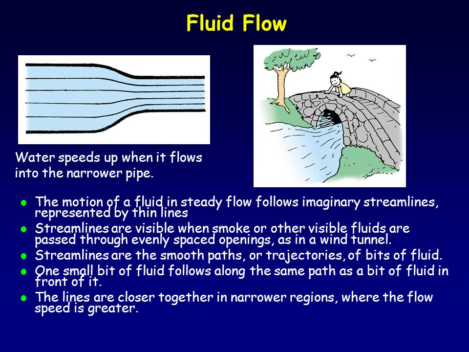 Fluid Flow l The motion of a fluid in steady flow follows imaginary streamlines, represented by thin lines l Streamlines are visible when smoke or other visible fluids are passed through evenly spaced openings, as in a wind tunnel.