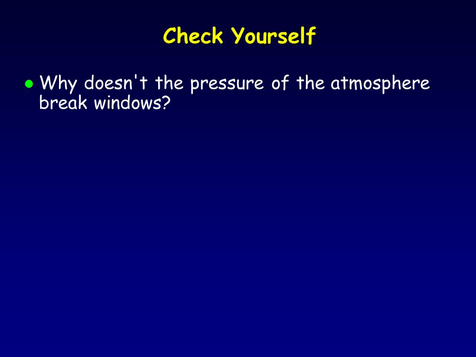 Check Yourself l Why doesn t the pressure of the atmosphere break windows