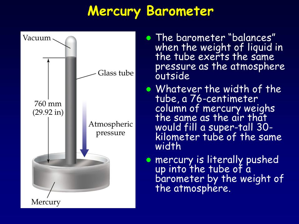 Mercury Barometer l The barometer balances when the weight of liquid in the tube exerts the same pressure as the atmosphere outside l Whatever the width of the tube, a 76-centimeter column of mercury weighs the same as the air that would fill a super-tall 30- kilometer tube of the same width l mercury is literally pushed up into the tube of a barometer by the weight of the atmosphere.