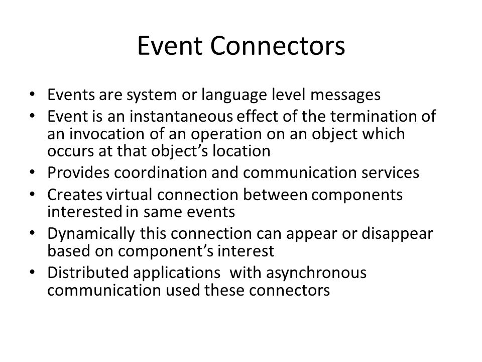 Events are system or language level messages Event is an instantaneous effect of the termination of an invocation of an operation on an object which occurs at that object's location Provides coordination and communication services Creates virtual connection between components interested in same events Dynamically this connection can appear or disappear based on component's interest Distributed applications with asynchronous communication used these connectors Event Connectors