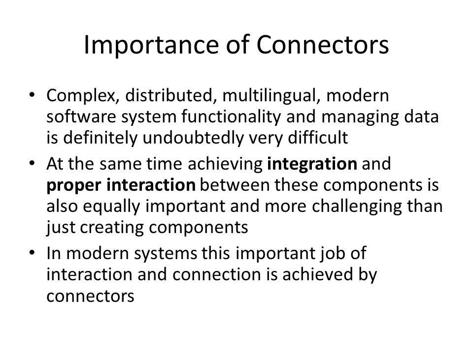 Importance of Connectors Complex, distributed, multilingual, modern software system functionality and managing data is definitely undoubtedly very difficult At the same time achieving integration and proper interaction between these components is also equally important and more challenging than just creating components In modern systems this important job of interaction and connection is achieved by connectors