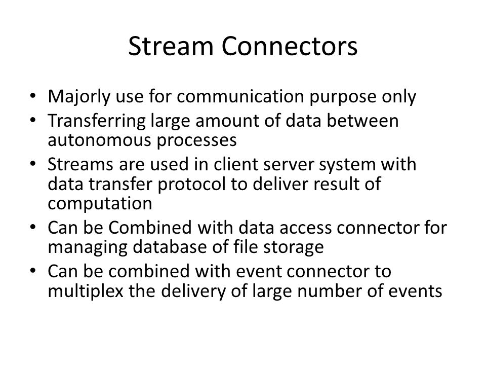 Majorly use for communication purpose only Transferring large amount of data between autonomous processes Streams are used in client server system with data transfer protocol to deliver result of computation Can be Combined with data access connector for managing database of file storage Can be combined with event connector to multiplex the delivery of large number of events Stream Connectors