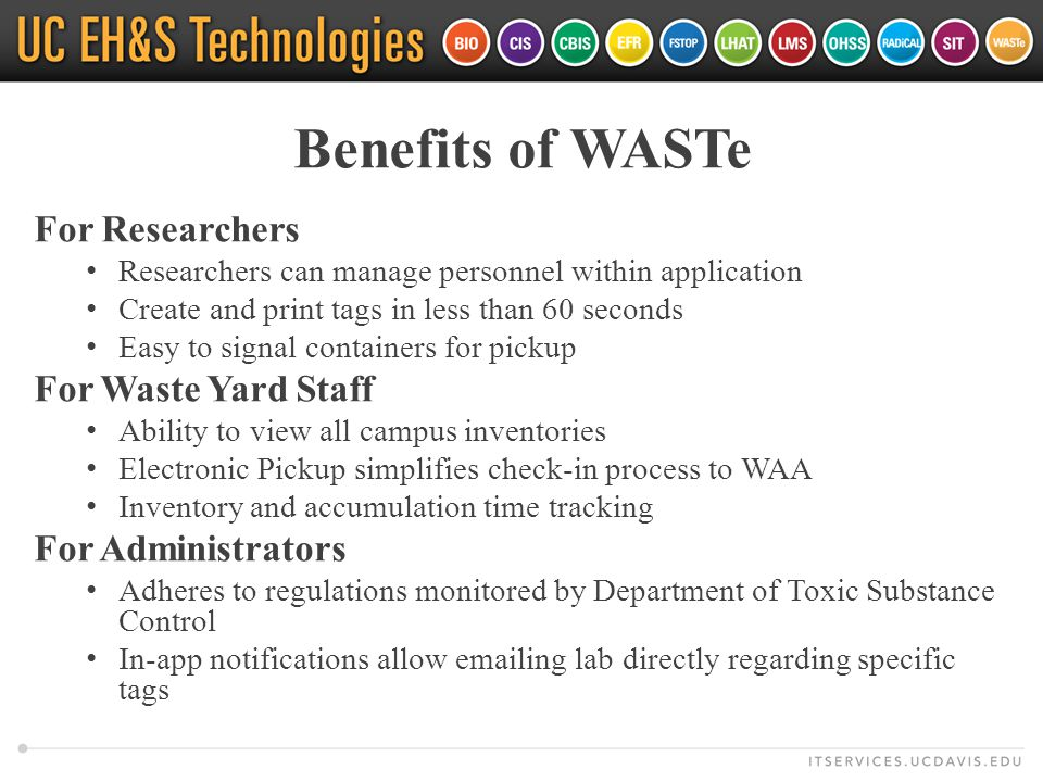 Benefits of WASTe For Researchers Researchers can manage personnel within application Create and print tags in less than 60 seconds Easy to signal containers for pickup For Waste Yard Staff Ability to view all campus inventories Electronic Pickup simplifies check-in process to WAA Inventory and accumulation time tracking For Administrators Adheres to regulations monitored by Department of Toxic Substance Control In-app notifications allow emailing lab directly regarding specific tags