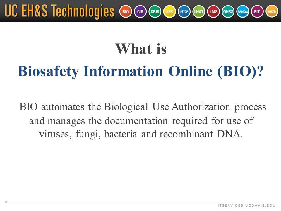 What is Biosafety Information Online (BIO)? BIO automates the Biological Use Authorization process and manages the documentation required for use of v