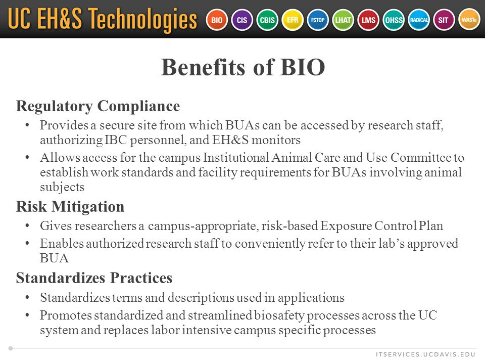 Benefits of BIO Regulatory Compliance Provides a secure site from which BUAs can be accessed by research staff, authorizing IBC personnel, and EH&S monitors Allows access for the campus Institutional Animal Care and Use Committee to establish work standards and facility requirements for BUAs involving animal subjects Risk Mitigation Gives researchers a campus-appropriate, risk-based Exposure Control Plan Enables authorized research staff to conveniently refer to their lab's approved BUA Standardizes Practices Standardizes terms and descriptions used in applications Promotes standardized and streamlined biosafety processes across the UC system and replaces labor intensive campus specific processes