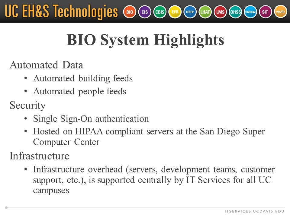 BIO System Highlights Automated Data Automated building feeds Automated people feeds Security Single Sign-On authentication Hosted on HIPAA compliant servers at the San Diego Super Computer Center Infrastructure Infrastructure overhead (servers, development teams, customer support, etc.), is supported centrally by IT Services for all UC campuses