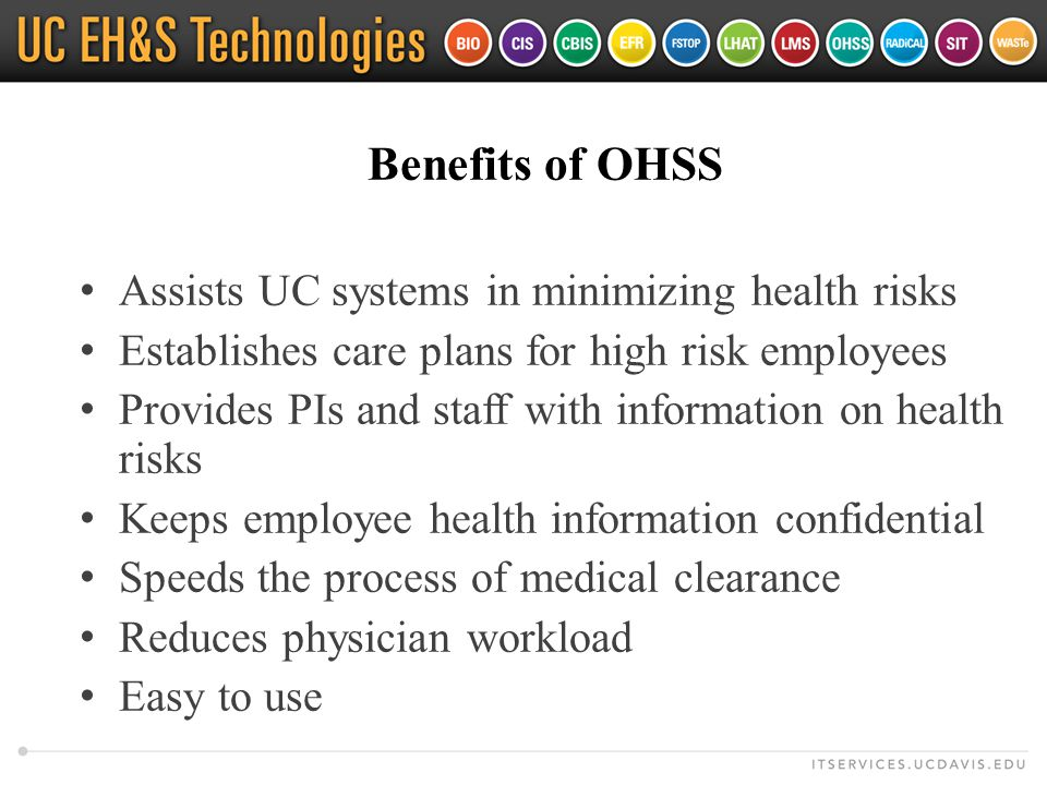 Benefits of OHSS Assists UC systems in minimizing health risks Establishes care plans for high risk employees Provides PIs and staff with information on health risks Keeps employee health information confidential Speeds the process of medical clearance Reduces physician workload Easy to use