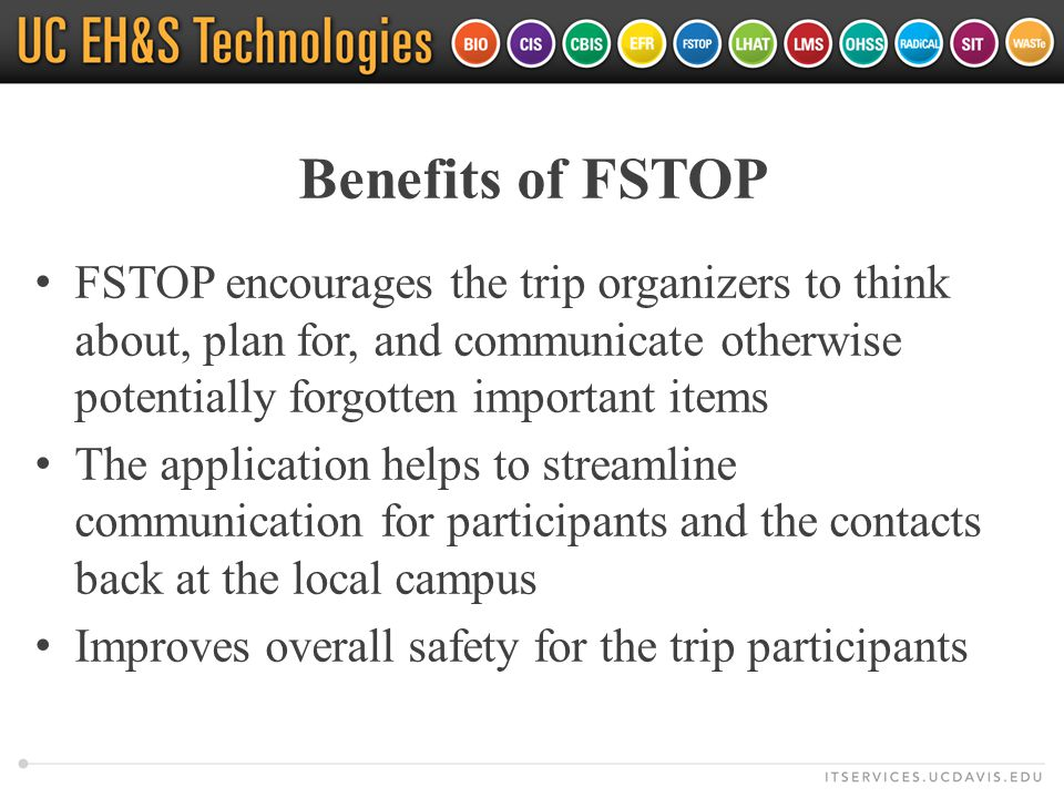 Benefits of FSTOP FSTOP encourages the trip organizers to think about, plan for, and communicate otherwise potentially forgotten important items The application helps to streamline communication for participants and the contacts back at the local campus Improves overall safety for the trip participants