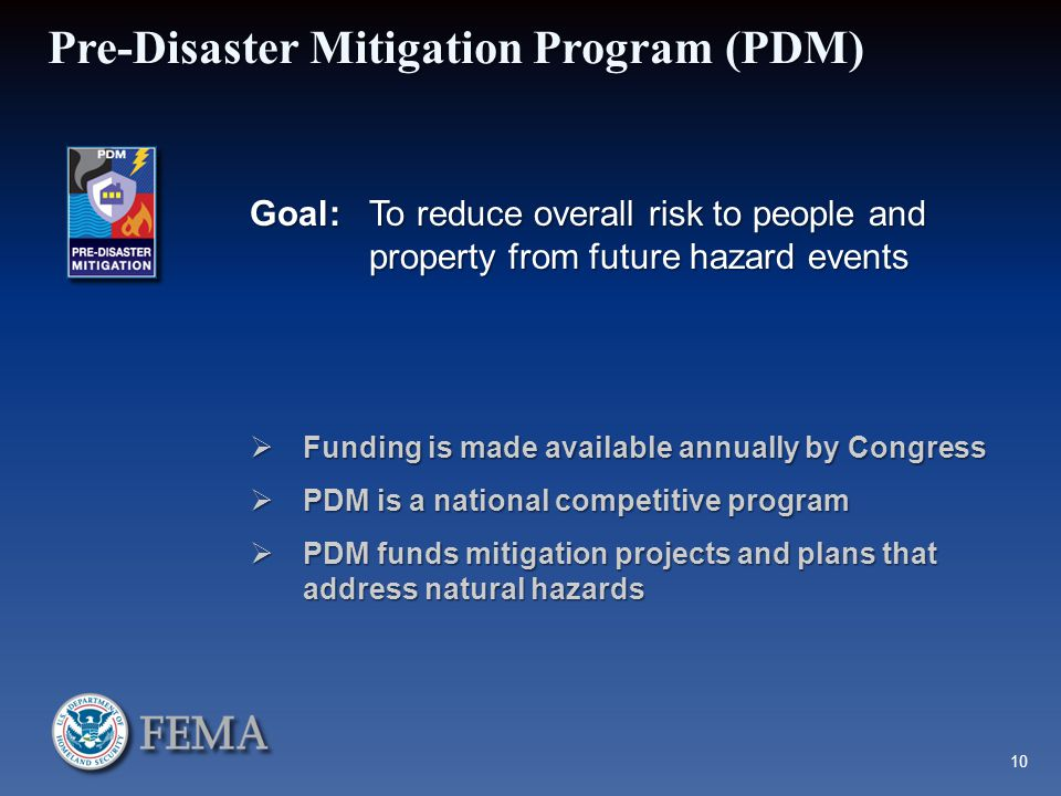 Pre-Disaster Mitigation Program (PDM) Goal:To reduce overall risk to people and property from future hazard events  Funding is made available annually by Congress  PDM is a national competitive program  PDM funds mitigation projects and plans that address natural hazards 10