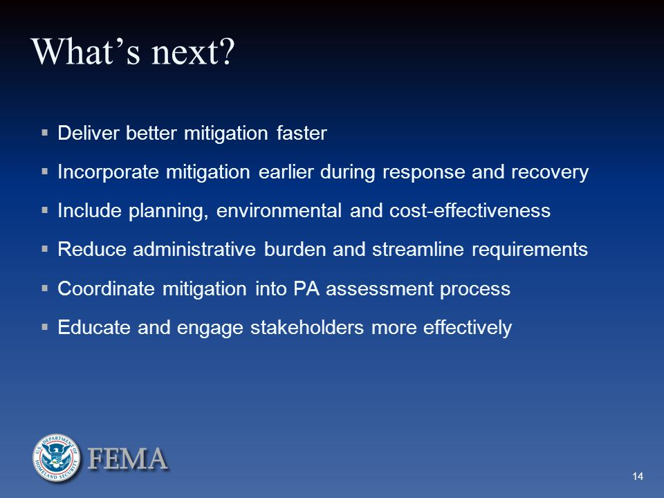 What's next?  Deliver better mitigation faster  Incorporate mitigation earlier during response and recovery  Include planning, environmental and co