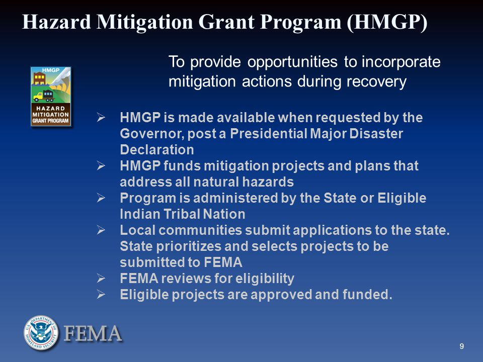 Hazard Mitigation Grant Program (HMGP) To provide opportunities to incorporate mitigation actions during recovery  HMGP is made available when requested by the Governor, post a Presidential Major Disaster Declaration  HMGP funds mitigation projects and plans that address all natural hazards  Program is administered by the State or Eligible Indian Tribal Nation  Local communities submit applications to the state.