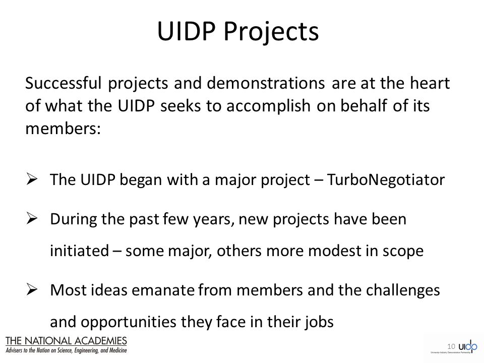 UIDP Projects Successful projects and demonstrations are at the heart of what the UIDP seeks to accomplish on behalf of its members:  The UIDP began with a major project – TurboNegotiator  During the past few years, new projects have been initiated – some major, others more modest in scope  Most ideas emanate from members and the challenges and opportunities they face in their jobs 10