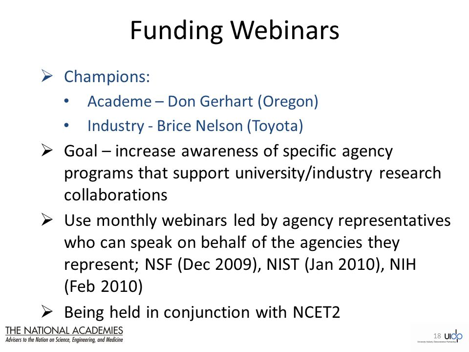 Funding Webinars  Champions: Academe – Don Gerhart (Oregon) Industry - Brice Nelson (Toyota)  Goal – increase awareness of specific agency programs that support university/industry research collaborations  Use monthly webinars led by agency representatives who can speak on behalf of the agencies they represent; NSF (Dec 2009), NIST (Jan 2010), NIH (Feb 2010)  Being held in conjunction with NCET2 18