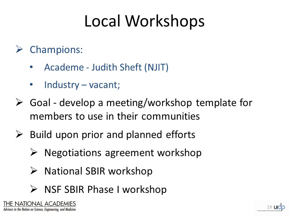 Local Workshops  Champions: Academe - Judith Sheft (NJIT) Industry – vacant;  Goal - develop a meeting/workshop template for members to use in their communities  Build upon prior and planned efforts  Negotiations agreement workshop  National SBIR workshop  NSF SBIR Phase I workshop 19