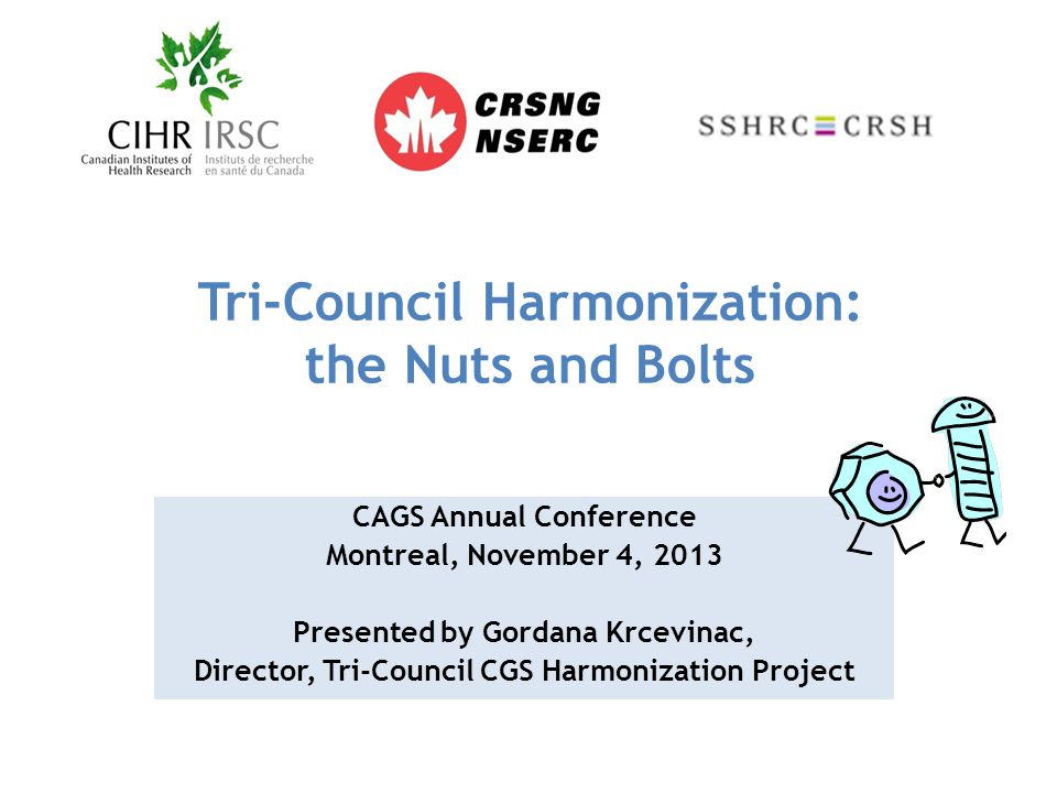 Tri-Council Harmonization: the Nuts and Bolts CAGS Annual Conference Montreal, November 4, 2013 Presented by Gordana Krcevinac, Director, Tri-Council CGS Harmonization Project