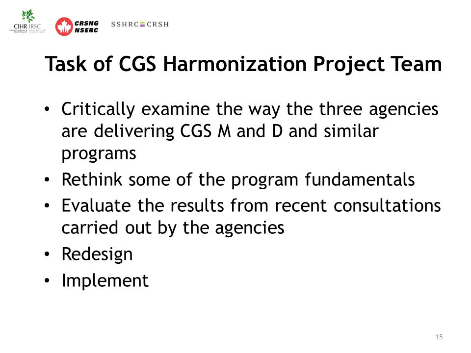 Task of CGS Harmonization Project Team Critically examine the way the three agencies are delivering CGS M and D and similar programs Rethink some of the program fundamentals Evaluate the results from recent consultations carried out by the agencies Redesign Implement 15