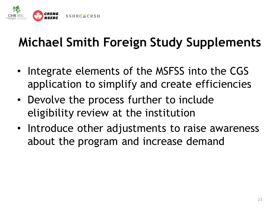 Michael Smith Foreign Study Supplements Integrate elements of the MSFSS into the CGS application to simplify and create efficiencies Devolve the process further to include eligibility review at the institution Introduce other adjustments to raise awareness about the program and increase demand 23