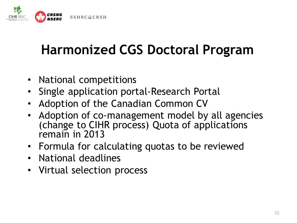 Harmonized CGS Doctoral Program National competitions Single application portal-Research Portal Adoption of the Canadian Common CV Adoption of co-management model by all agencies (change to CIHR process) Quota of applications remain in 2013 Formula for calculating quotas to be reviewed National deadlines Virtual selection process 32