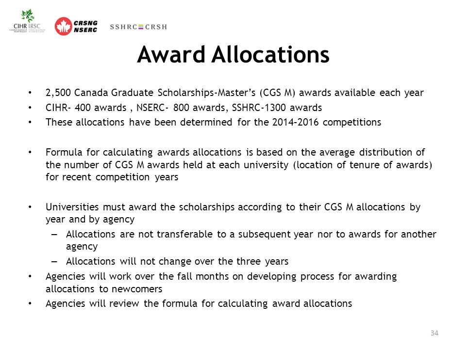 Award Allocations 2,500 Canada Graduate Scholarships-Master's (CGS M) awards available each year CIHR- 400 awards, NSERC- 800 awards, SSHRC-1300 awards These allocations have been determined for the 2014–2016 competitions Formula for calculating awards allocations is based on the average distribution of the number of CGS M awards held at each university (location of tenure of awards) for recent competition years Universities must award the scholarships according to their CGS M allocations by year and by agency – Allocations are not transferable to a subsequent year nor to awards for another agency – Allocations will not change over the three years Agencies will work over the fall months on developing process for awarding allocations to newcomers Agencies will review the formula for calculating award allocations 34