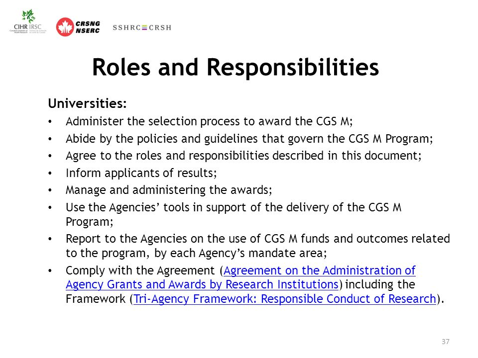 Roles and Responsibilities Universities: Administer the selection process to award the CGS M; Abide by the policies and guidelines that govern the CGS M Program; Agree to the roles and responsibilities described in this document; Inform applicants of results; Manage and administering the awards; Use the Agencies' tools in support of the delivery of the CGS M Program; Report to the Agencies on the use of CGS M funds and outcomes related to the program, by each Agency's mandate area; Comply with the Agreement (Agreement on the Administration of Agency Grants and Awards by Research Institutions) including the Framework (Tri-Agency Framework: Responsible Conduct of Research).Agreement on the Administration of Agency Grants and Awards by Research InstitutionsTri-Agency Framework: Responsible Conduct of Research 37