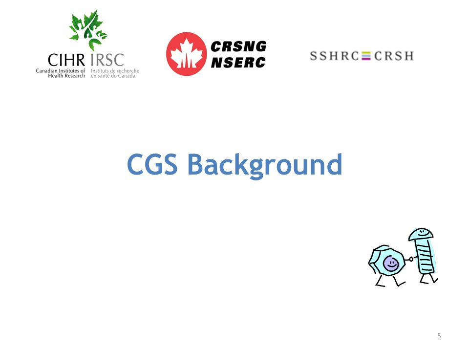 Roles and Responsibilities Agencies: Deliver the CGS program; Provide Universities with a framework of policies and guidelines that govern the CGS program; Provide Universities with allocations of CGS M awards; Provide Universities with harmonized tools to manage the selection process and the awards for CGS M Program, including: A common Web-based application portal (the Research Portal); Guidelines for the selection and administration of the awards at the Universities; The Terms and Conditions of the Awards to provide to successful candidates; Provide distinct Agency reports to the Canadian Parliament on the use of CGS funds and outcomes related to the program; Reserve the right to interpret and enforce the policies and guidelines governing the CGS M Program set out in their published materials.